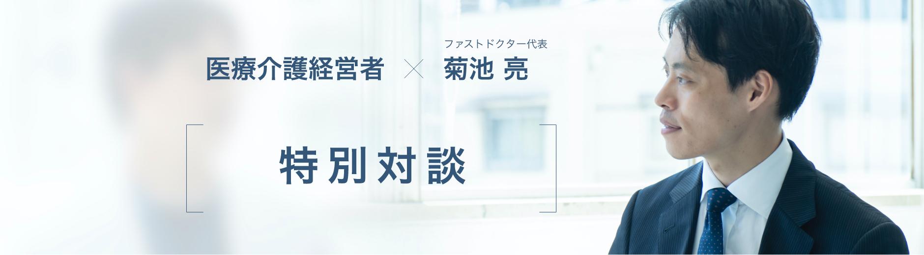 医療介護経営者×ファストドクター代表 菊池亮 特別対談